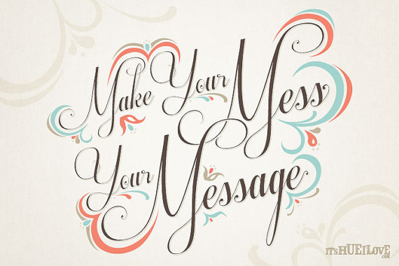 make your mess your message